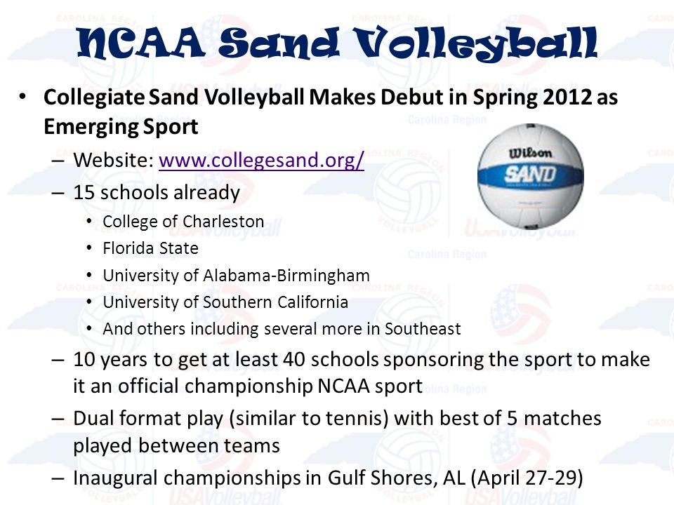 Collegiate Sand Volleyball Makes Debut in Spring 2012 as Emerging Sport – Website: www.collegesand.org/www.collegesand.org/ – 15 schools already College of Charleston Florida State University of Alabama-Birmingham University of Southern California And others including several more in Southeast – 10 years to get at least 40 schools sponsoring the sport to make it an official championship NCAA sport – Dual format play (similar to tennis) with best of 5 matches played between teams – Inaugural championships in Gulf Shores, AL (April 27-29) NCAA Sand Volleyball