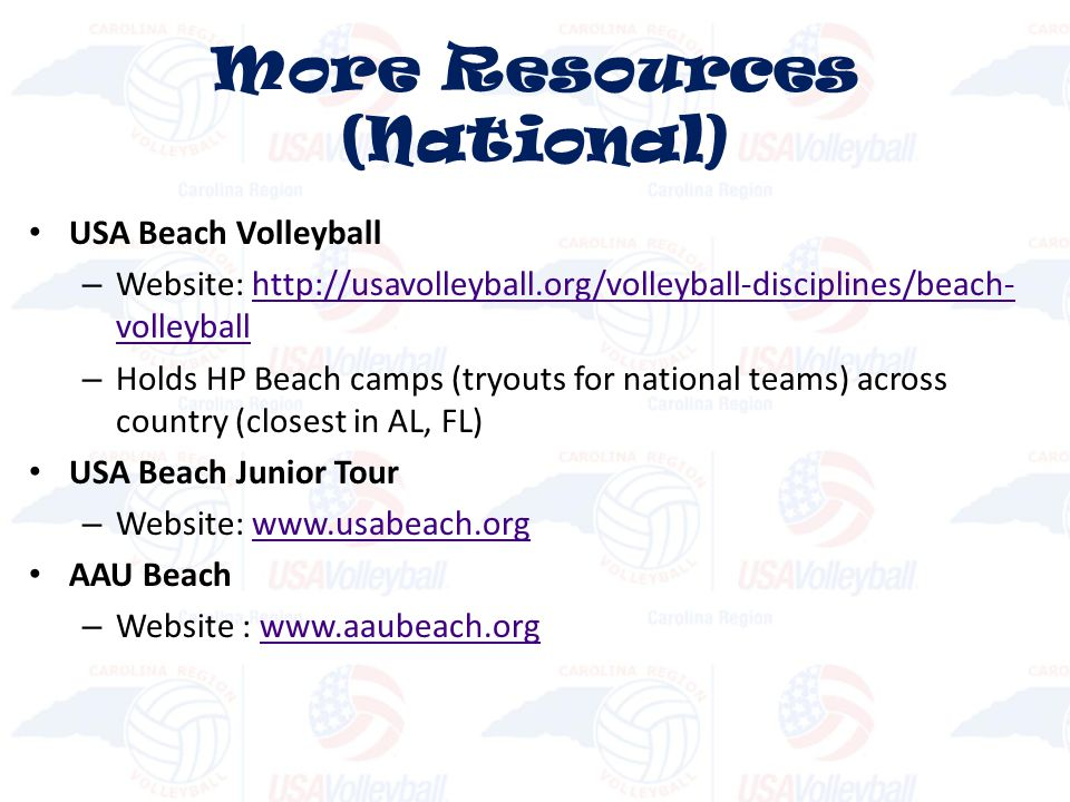 USA Beach Volleyball – Website: http://usavolleyball.org/volleyball-disciplines/beach- volleyballhttp://usavolleyball.org/volleyball-disciplines/beach- volleyball – Holds HP Beach camps (tryouts for national teams) across country (closest in AL, FL) USA Beach Junior Tour – Website: www.usabeach.orgwww.usabeach.org AAU Beach – Website : www.aaubeach.orgwww.aaubeach.org More Resources (National)