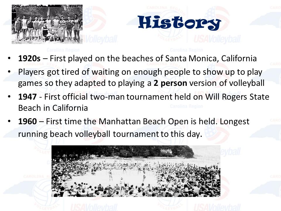1920s – First played on the beaches of Santa Monica, California Players got tired of waiting on enough people to show up to play games so they adapted to playing a 2 person version of volleyball 1947 - First official two-man tournament held on Will Rogers State Beach in California 1960 – First time the Manhattan Beach Open is held.