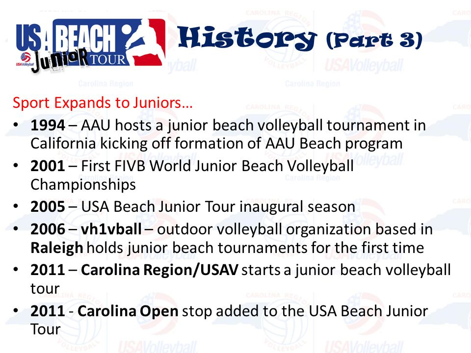 Sport Expands to Juniors… 1994 – AAU hosts a junior beach volleyball tournament in California kicking off formation of AAU Beach program 2001 – First FIVB World Junior Beach Volleyball Championships 2005 – USA Beach Junior Tour inaugural season 2006 – vh1vball – outdoor volleyball organization based in Raleigh holds junior beach tournaments for the first time 2011 – Carolina Region/USAV starts a junior beach volleyball tour 2011 - Carolina Open stop added to the USA Beach Junior Tour History (Part 3)