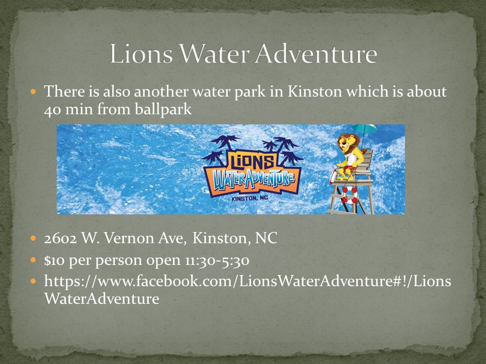 There is also another water park in Kinston which is about 40 min from ballpark 2602 W.