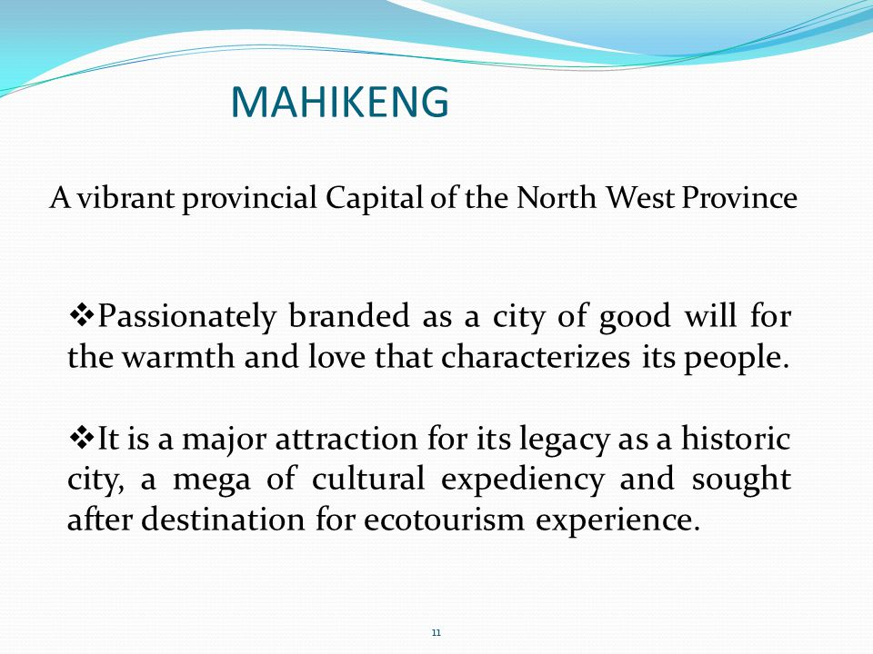 MAHIKENG A vibrant provincial Capital of the North West Province 11 Passionately branded as a city of good will for the warmth and love that character