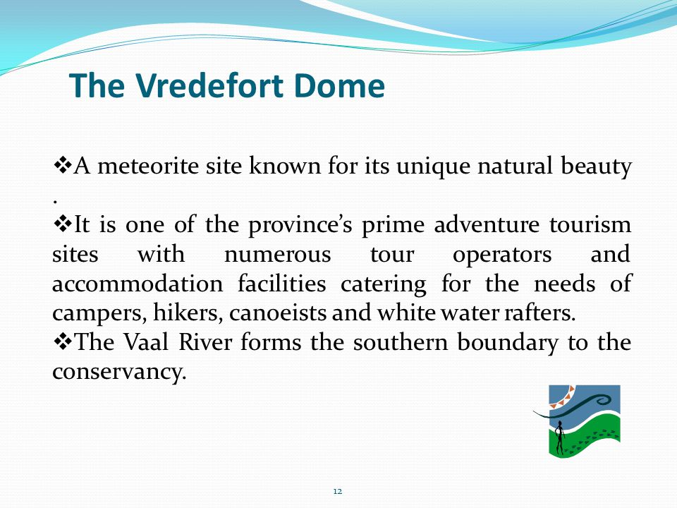 The Vredefort Dome 12 A meteorite site known for its unique natural beauty. It is one of the provinces prime adventure tourism sites with numerous tou