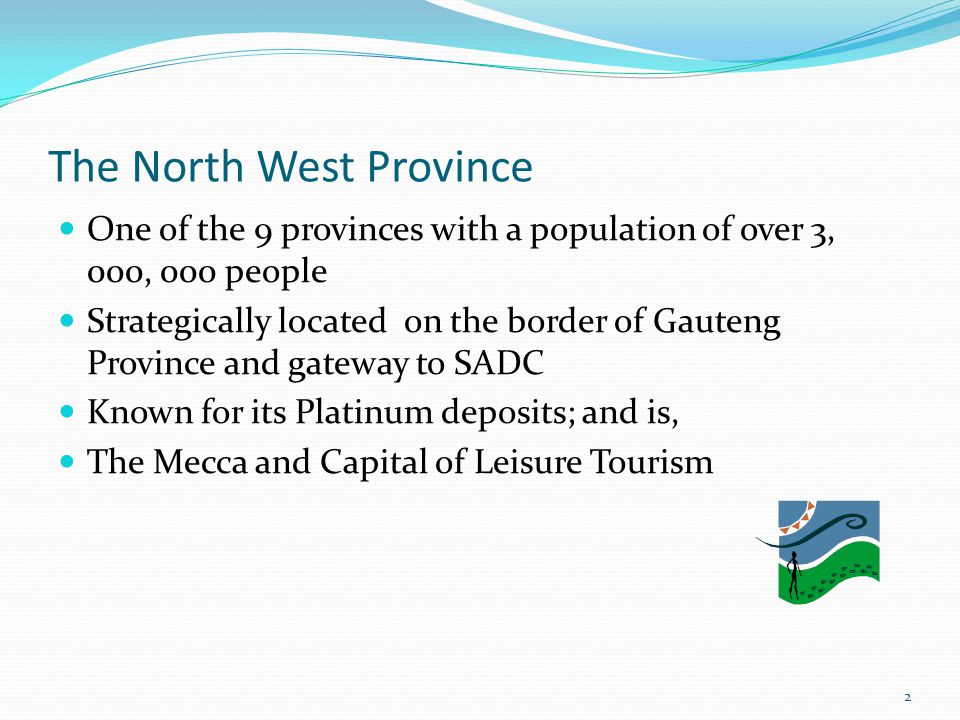 The North West Province One of the 9 provinces with a population of over 3, 000, 000 people Strategically located on the border of Gauteng Province an