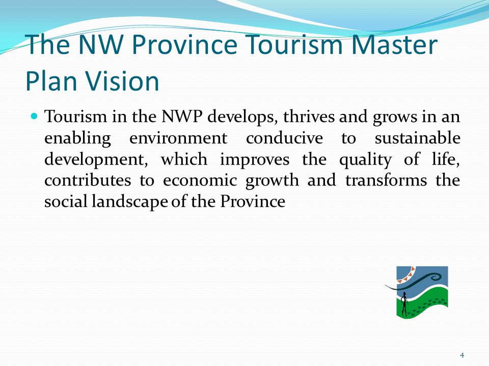 The NW Province Tourism Master Plan Vision Tourism in the NWP develops, thrives and grows in an enabling environment conducive to sustainable developm