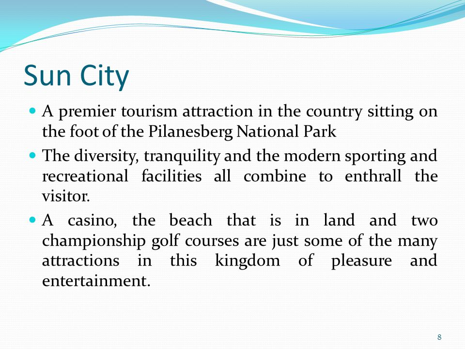 Sun City A premier tourism attraction in the country sitting on the foot of the Pilanesberg National Park The diversity, tranquility and the modern sp