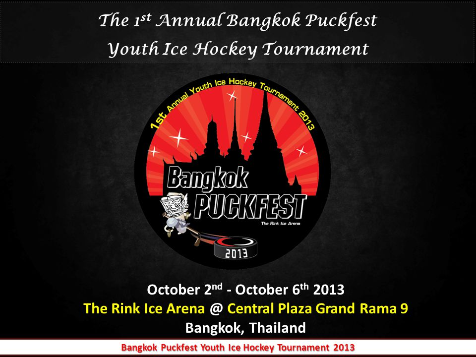 October 2 nd - October 6 th 2013 The Rink Ice Arena @ Central Plaza Grand Rama 9 Bangkok, Thailand October 2 nd - October 6 th 2013 The Rink Ice Arena @ Central Plaza Grand Rama 9 Bangkok, Thailand The 1 st Annual Bangkok Puckfest Youth Ice Hockey Tournament Bangkok Puckfest Youth Ice Hockey Tournament 2013