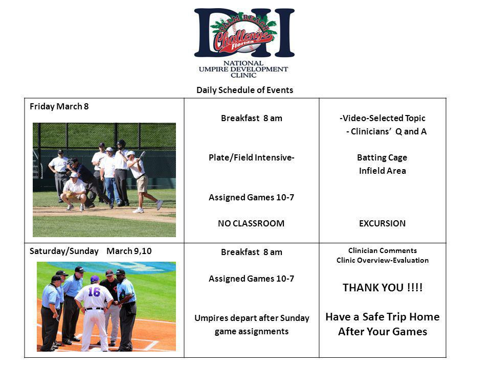 Friday March 8 Breakfast 8 am Plate/Field Intensive- Assigned Games 10-7 NO CLASSROOM -Video-Selected Topic - Clinicians Q and A Batting Cage Infield Area EXCURSION Saturday/Sunday March 9,10 Breakfast 8 am Assigned Games 10-7 Umpires depart after Sunday game assignments Clinician Comments Clinic Overview-Evaluation THANK YOU !!!.