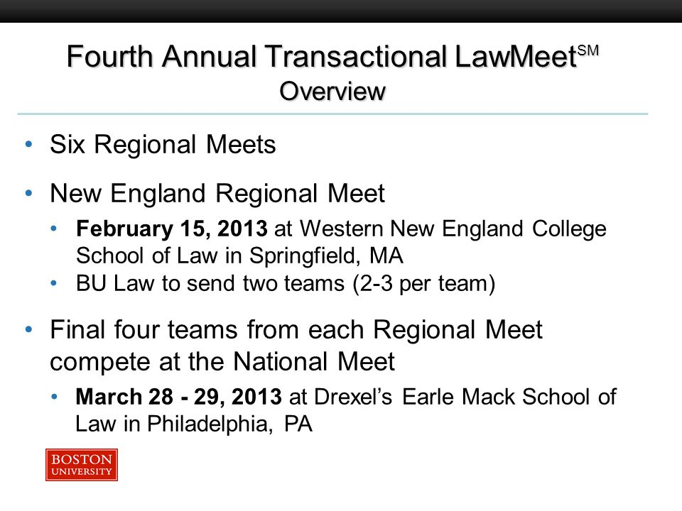 Boston University Slideshow Title Goes Here Fourth Annual Transactional LawMeet SM Overview Six Regional Meets New England Regional Meet February 15, 2013 at Western New England College School of Law in Springfield, MA BU Law to send two teams (2-3 per team) Final four teams from each Regional Meet compete at the National Meet March 28 - 29, 2013 at Drexels Earle Mack School of Law in Philadelphia, PA