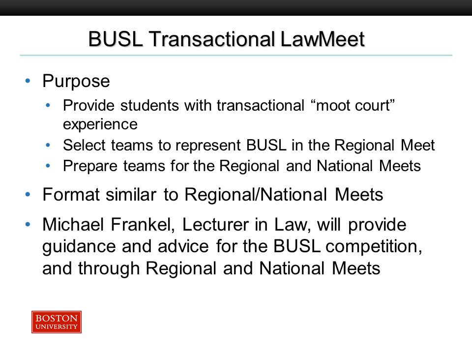 Boston University Slideshow Title Goes Here BUSL Transactional LawMeet Purpose Provide students with transactional moot court experience Select teams to represent BUSL in the Regional Meet Prepare teams for the Regional and National Meets Format similar to Regional/National Meets Michael Frankel, Lecturer in Law, will provide guidance and advice for the BUSL competition, and through Regional and National Meets
