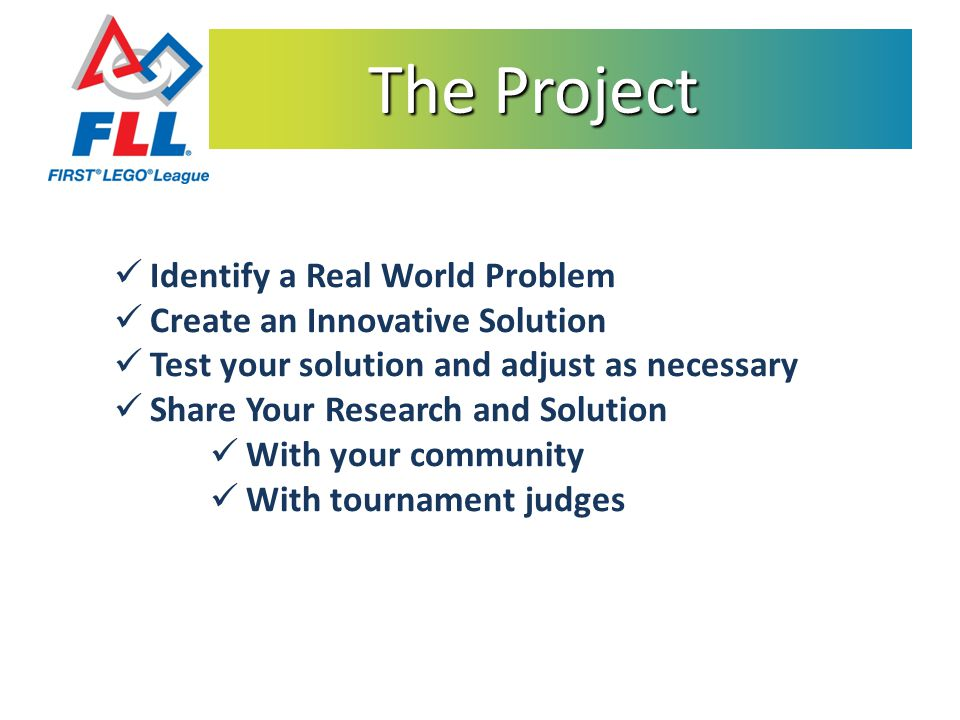 The Project The Project Identify a Real World Problem Create an Innovative Solution Test your solution and adjust as necessary Share Your Research and