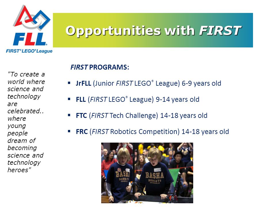 Opportunities with FIRST FIRST PROGRAMS: JrFLL (Junior FIRST LEGO ® League) 6-9 years old FLL (FIRST LEGO ® League) 9-14 years old FTC (FIRST Tech Cha