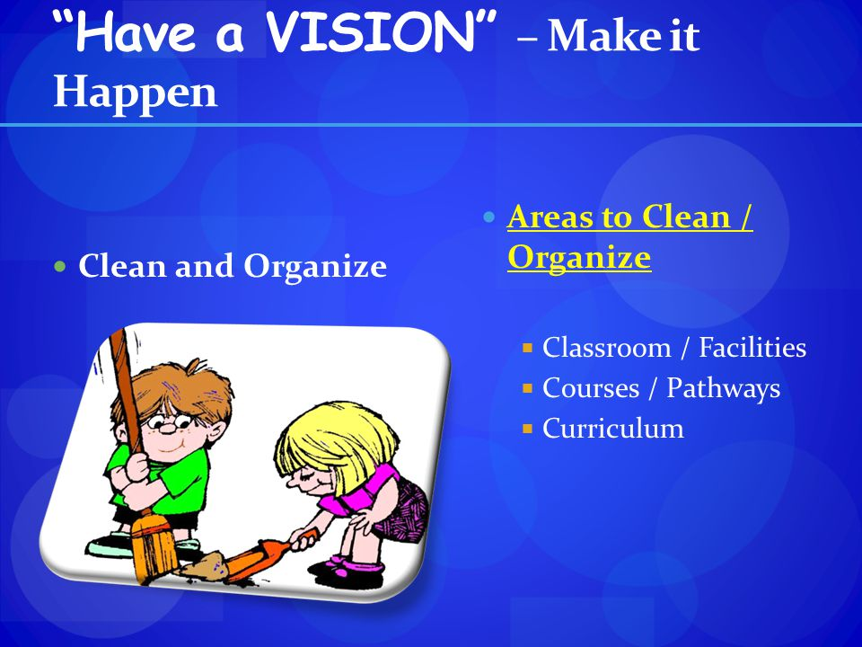 Have a VISION – Make it Happen Clean and Organize Areas to Clean / Organize Classroom / Facilities Courses / Pathways Curriculum