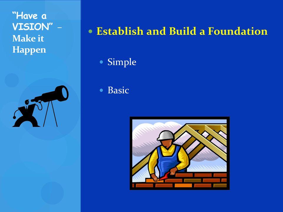 Establish and Build a Foundation Simple Basic Have a VISION – Make it Happen