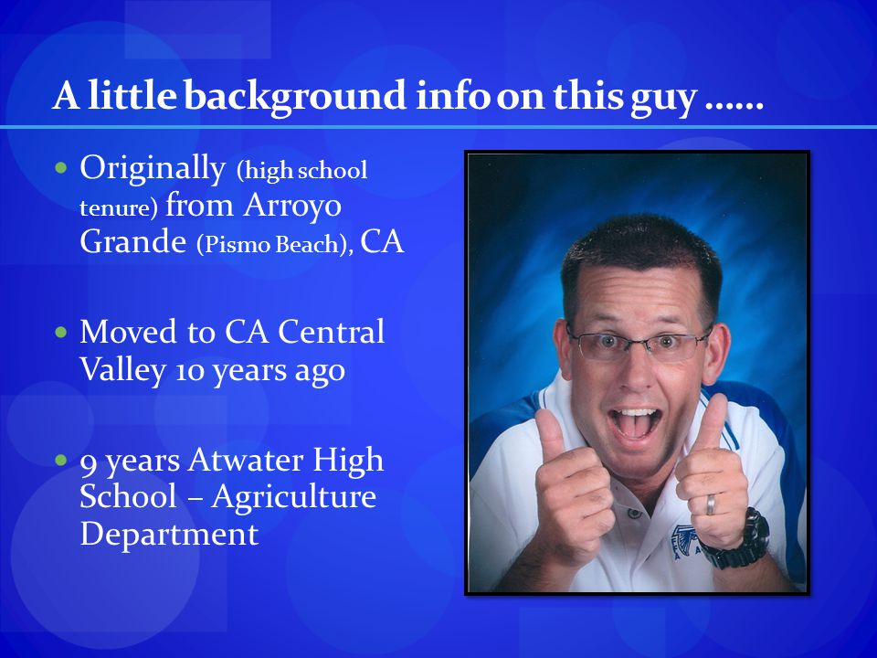 A little background info on this guy …… Originally (high school tenure) from Arroyo Grande (Pismo Beach), CA Moved to CA Central Valley 10 years ago 9