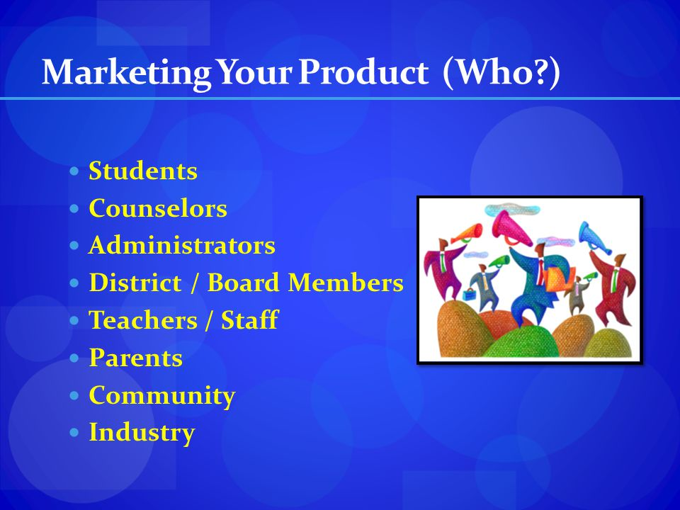 Marketing Your Product (Who?) Students Counselors Administrators District / Board Members Teachers / Staff Parents Community Industry