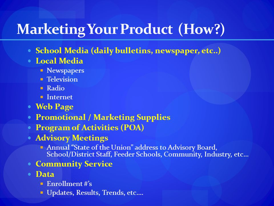 Marketing Your Product (How?) School Media (daily bulletins, newspaper, etc..) Local Media Newspapers Television Radio Internet Web Page Promotional /