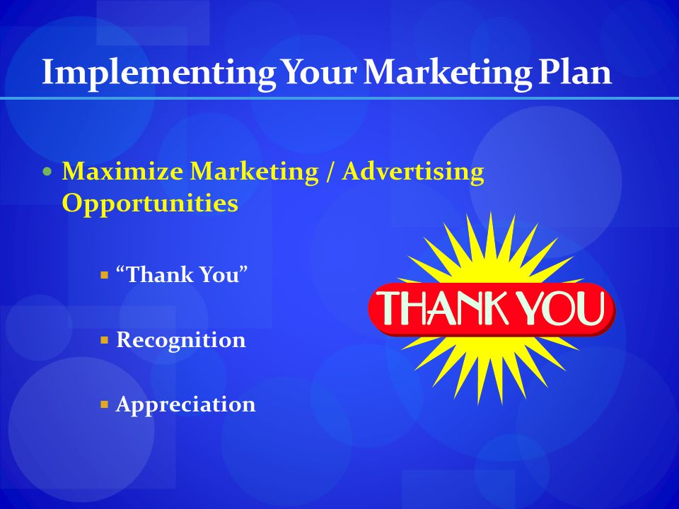 Implementing Your Marketing Plan Maximize Marketing / Advertising Opportunities Thank You Recognition Appreciation