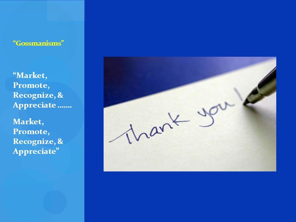 Gossmanisms Market, Promote, Recognize, & Appreciate ……. Market, Promote, Recognize, & Appreciate