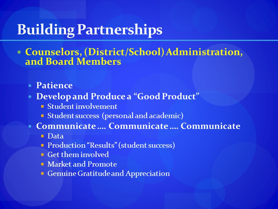 Building Partnerships Counselors, (District/School) Administration, and Board Members Patience Develop and Produce a Good Product Student involvement
