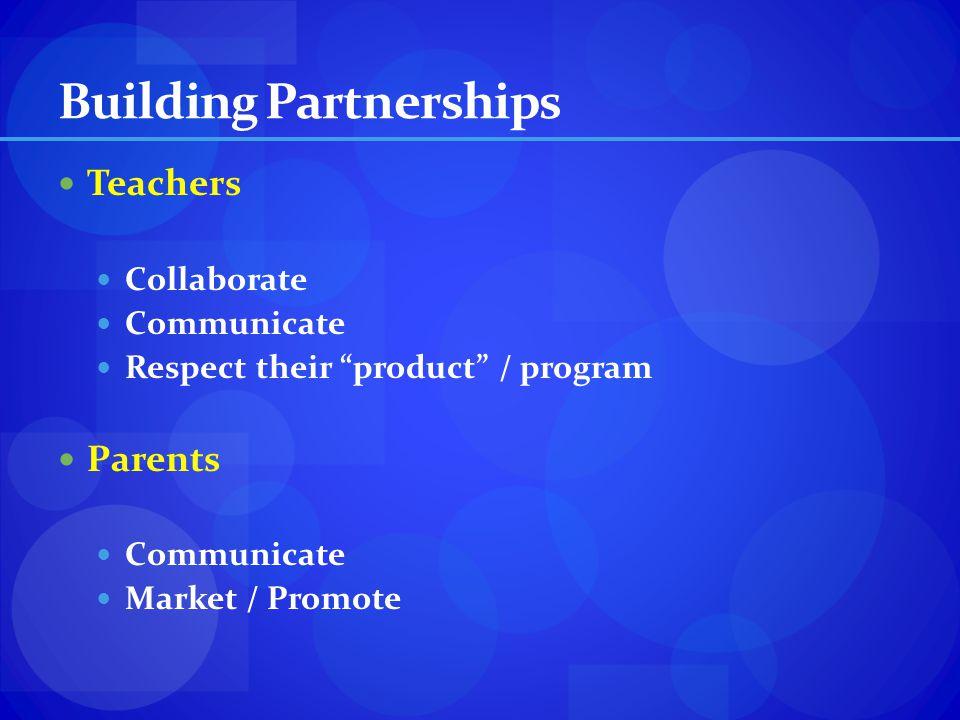 Building Partnerships Teachers Collaborate Communicate Respect their product / program Parents Communicate Market / Promote