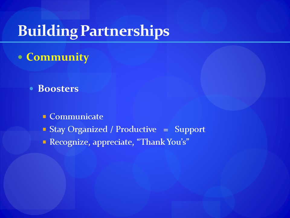 Building Partnerships Community Boosters Communicate Stay Organized / Productive = Support Recognize, appreciate, Thank Yous