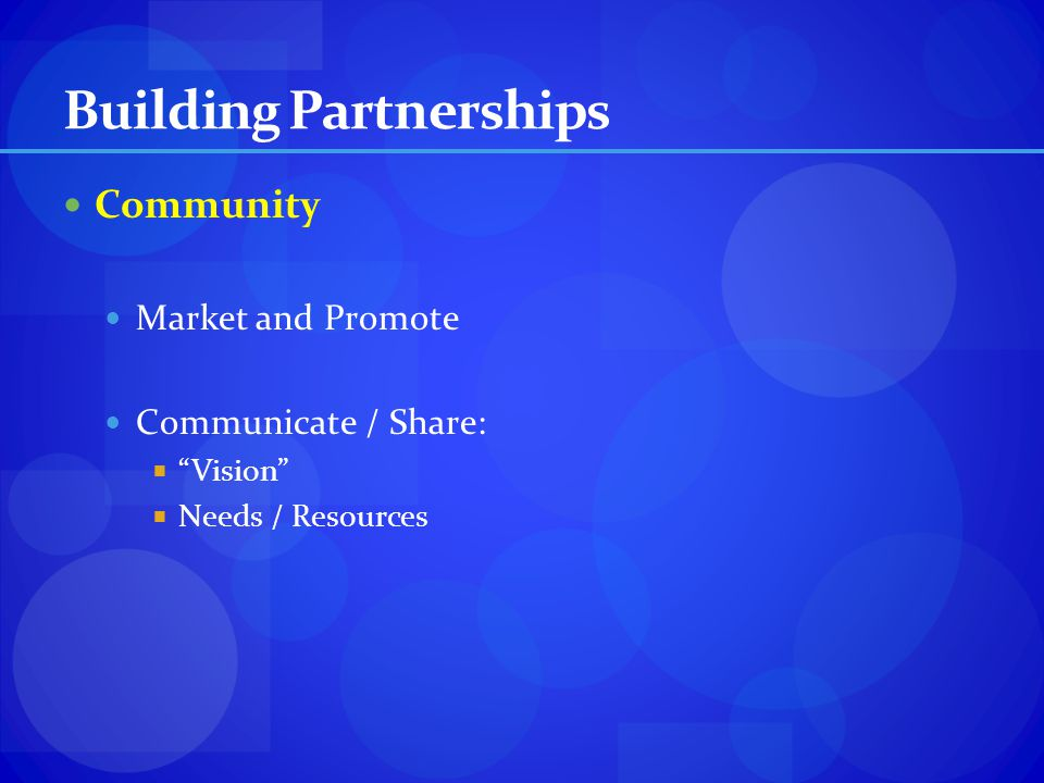 Building Partnerships Community Market and Promote Communicate / Share: Vision Needs / Resources
