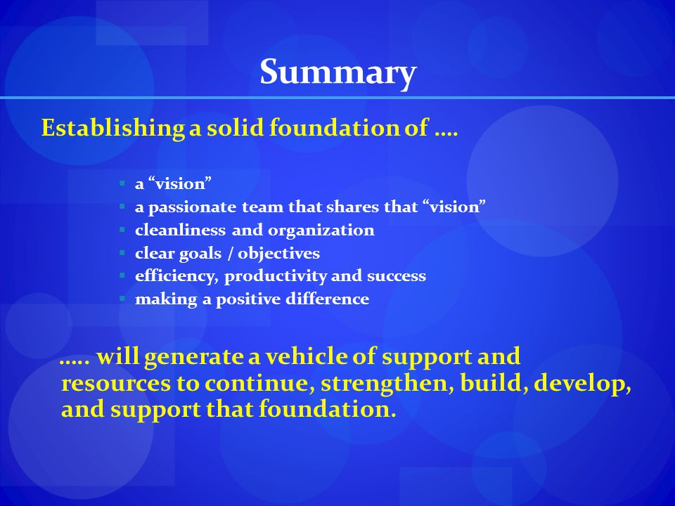 Summary Establishing a solid foundation of …. a vision a passionate team that shares that vision cleanliness and organization clear goals / objectives