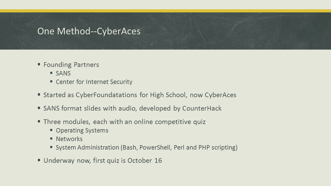 One Method--CyberAces Founding Partners SANS Center for Internet Security Started as CyberFoundatations for High School, now CyberAces SANS format slides with audio, developed by CounterHack Three modules, each with an online competitive quiz Operating Systems Networks System Administration (Bash, PowerShell, Perl and PHP scripting) Underway now, first quiz is October 16
