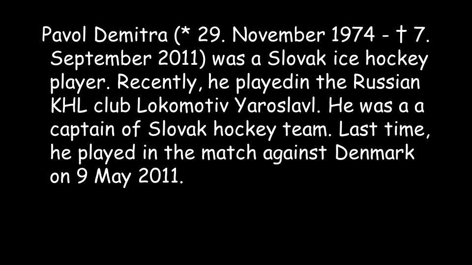 Pavol Demitra (* 29. November 1974 - 7. September 2011) was a Slovak ice hockey player.