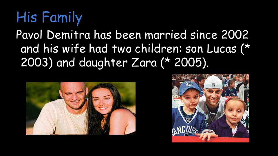 His Family Pavol Demitra has been married since 2002 and his wife had two children: son Lucas (* 2003) and daughter Zara (* 2005).
