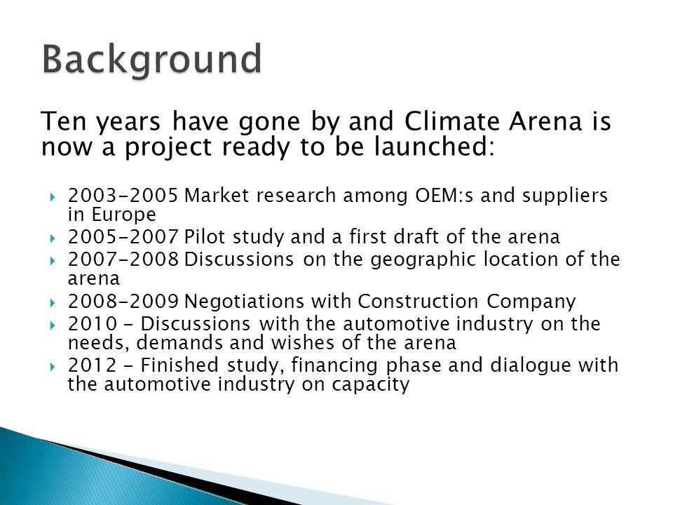 Ten years have gone by and Climate Arena is now a project ready to be launched: 2003-2005 Market research among OEM:s and suppliers in Europe 2005-2007 Pilot study and a first draft of the arena 2007-2008 Discussions on the geographic location of the arena 2008-2009 Negotiations with Construction Company 2010 - Discussions with the automotive industry on the needs, demands and wishes of the arena 2012 - Finished study, financing phase and dialogue with the automotive industry on capacity
