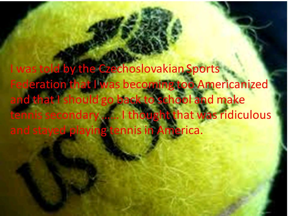 I was told by the Czechoslovakian Sports Federation that I was becoming too Americanized and that I should go back to school and make tennis secondary …… I thought that was ridiculous and stayed playing tennis in America.