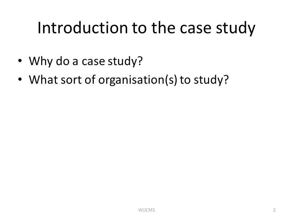 Introduction to the case study Why do a case study? What sort of organisation(s) to study? WUCM12
