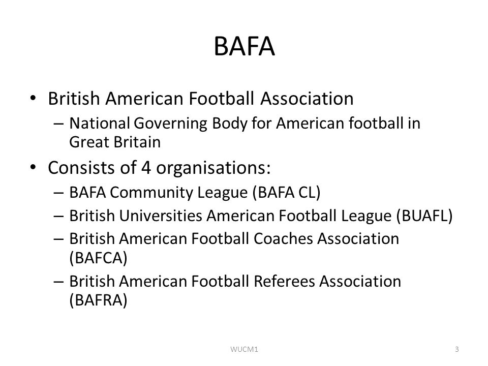 BAFA British American Football Association – National Governing Body for American football in Great Britain Consists of 4 organisations: – BAFA Commun