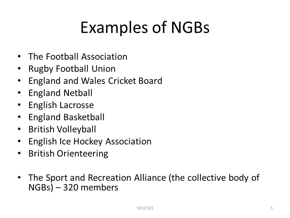 Examples of NGBs The Football Association Rugby Football Union England and Wales Cricket Board England Netball English Lacrosse England Basketball British Volleyball English Ice Hockey Association British Orienteering The Sport and Recreation Alliance (the collective body of NGBs) – 320 members WUCM15