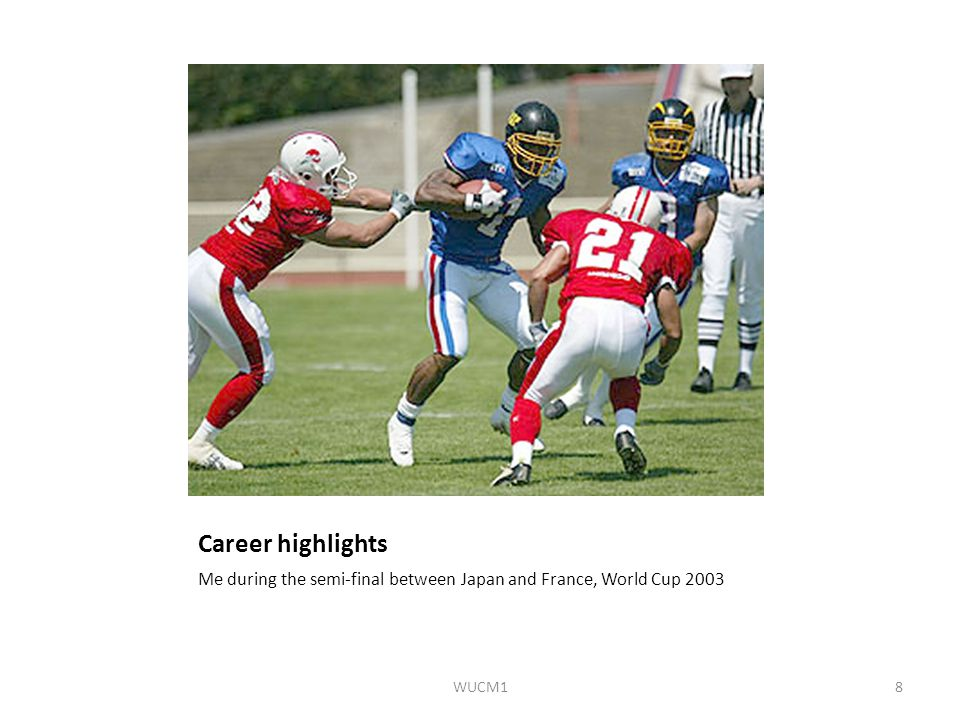 Career highlights Me during the semi-final between Japan and France, World Cup 2003 WUCM18