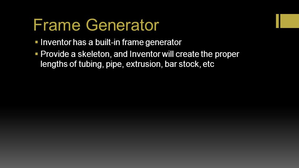 Frame Generator Inventor has a built-in frame generator Provide a skeleton, and Inventor will create the proper lengths of tubing, pipe, extrusion, ba