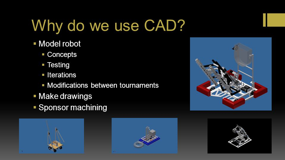Why do we use CAD? Model robot Concepts Testing Iterations Modifications between tournaments Make drawings Sponsor machining