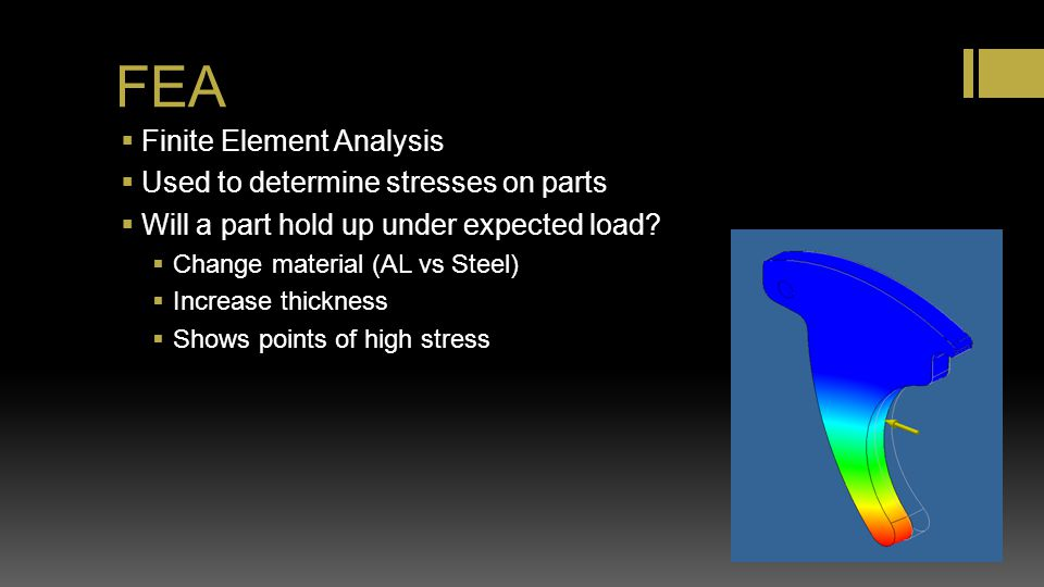 FEA Finite Element Analysis Used to determine stresses on parts Will a part hold up under expected load? Change material (AL vs Steel) Increase thickn