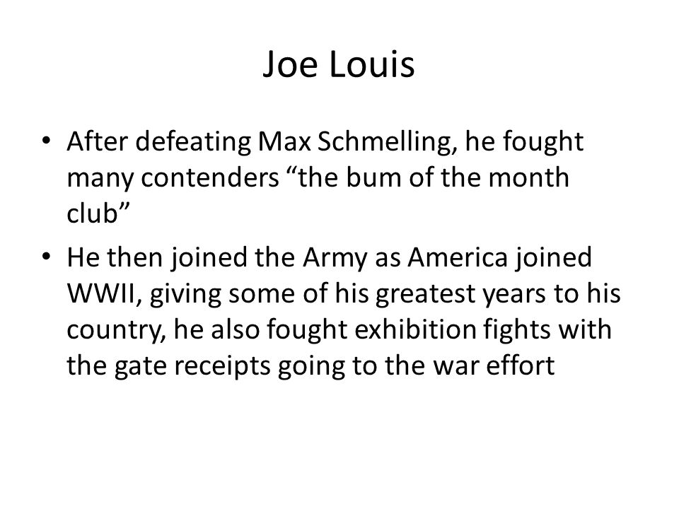 Joe Louis After defeating Max Schmelling, he fought many contenders the bum of the month club He then joined the Army as America joined WWII, giving some of his greatest years to his country, he also fought exhibition fights with the gate receipts going to the war effort