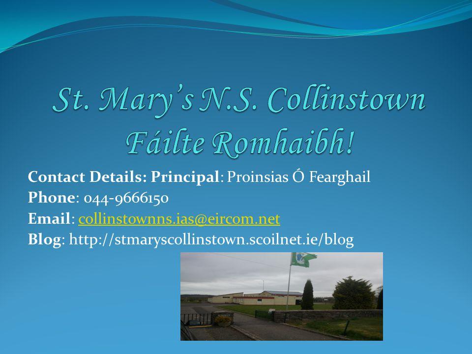 Contact Details: Principal: Proinsias Ó Fearghail Phone: 044-9666150 Email: collinstownns.ias@eircom.netcollinstownns.ias@eircom.net Blog: http://stmaryscollinstown.scoilnet.ie/blog