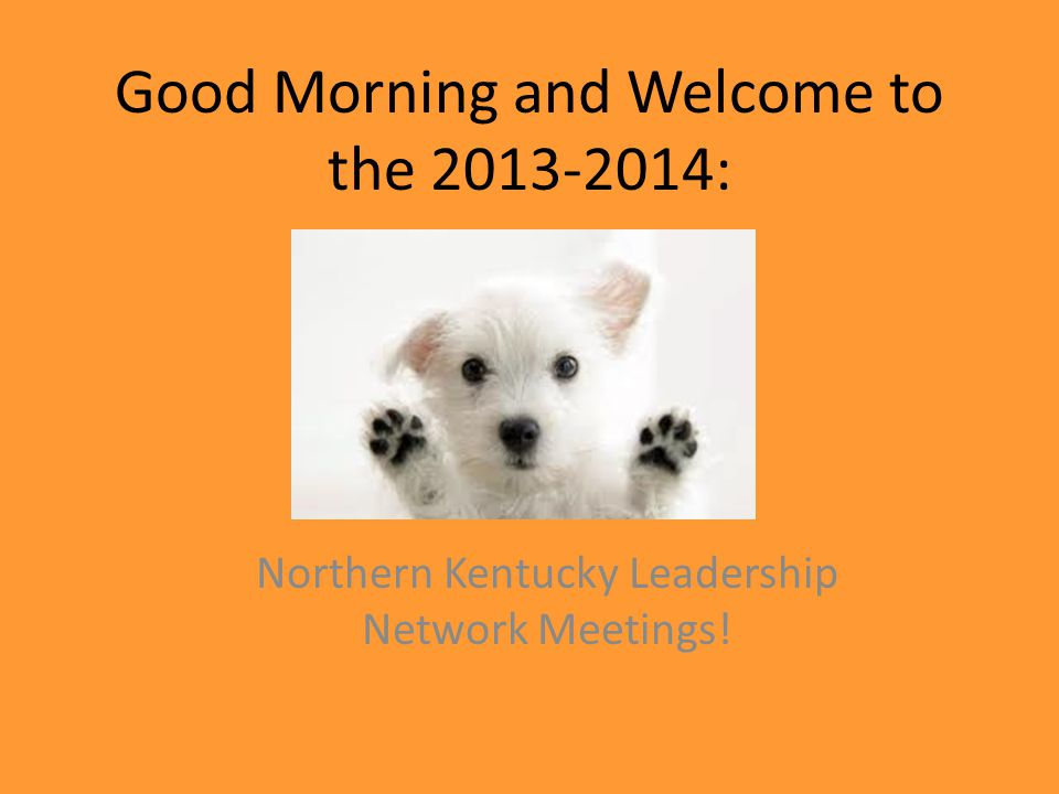 Good Morning and Welcome to the 2013-2014: Northern Kentucky Leadership Network Meetings!