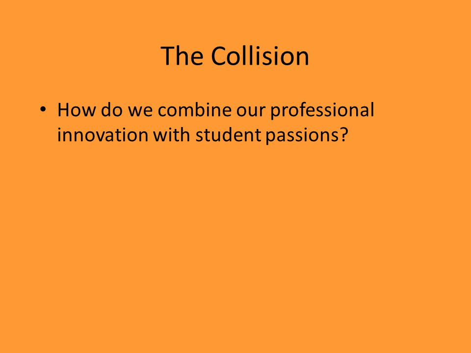 The Collision How do we combine our professional innovation with student passions