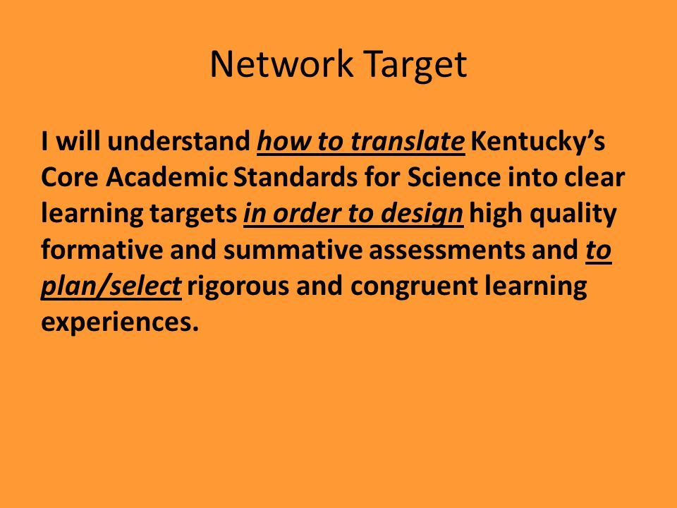 I will understand how to translate Kentuckys Core Academic Standards for Science into clear learning targets in order to design high quality formative and summative assessments and to plan/select rigorous and congruent learning experiences.