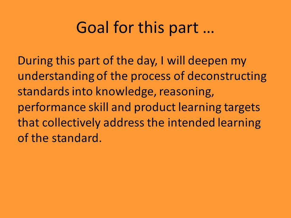 During this part of the day, I will deepen my understanding of the process of deconstructing standards into knowledge, reasoning, performance skill and product learning targets that collectively address the intended learning of the standard.