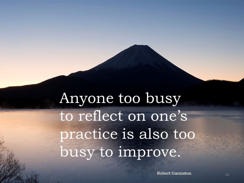Anyone too busy to reflect on ones practice is also too busy to improve. Robert Garmston 42