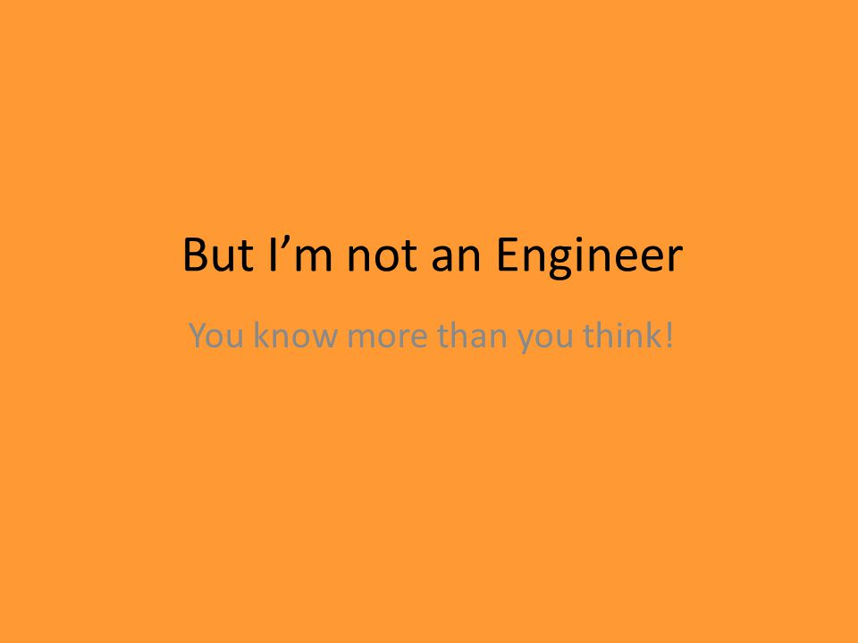 But Im not an Engineer You know more than you think!