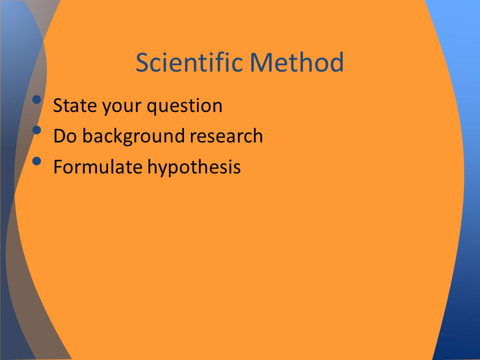 State your question Do background research Formulate hypothesis Scientific Method