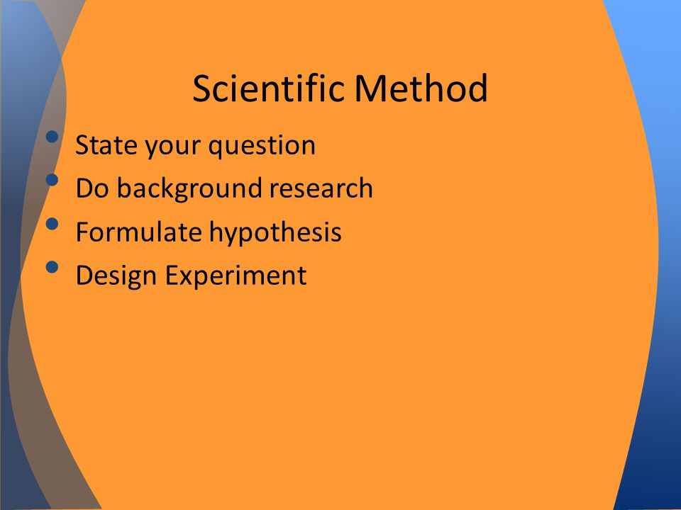 State your question Do background research Formulate hypothesis Design Experiment Scientific Method